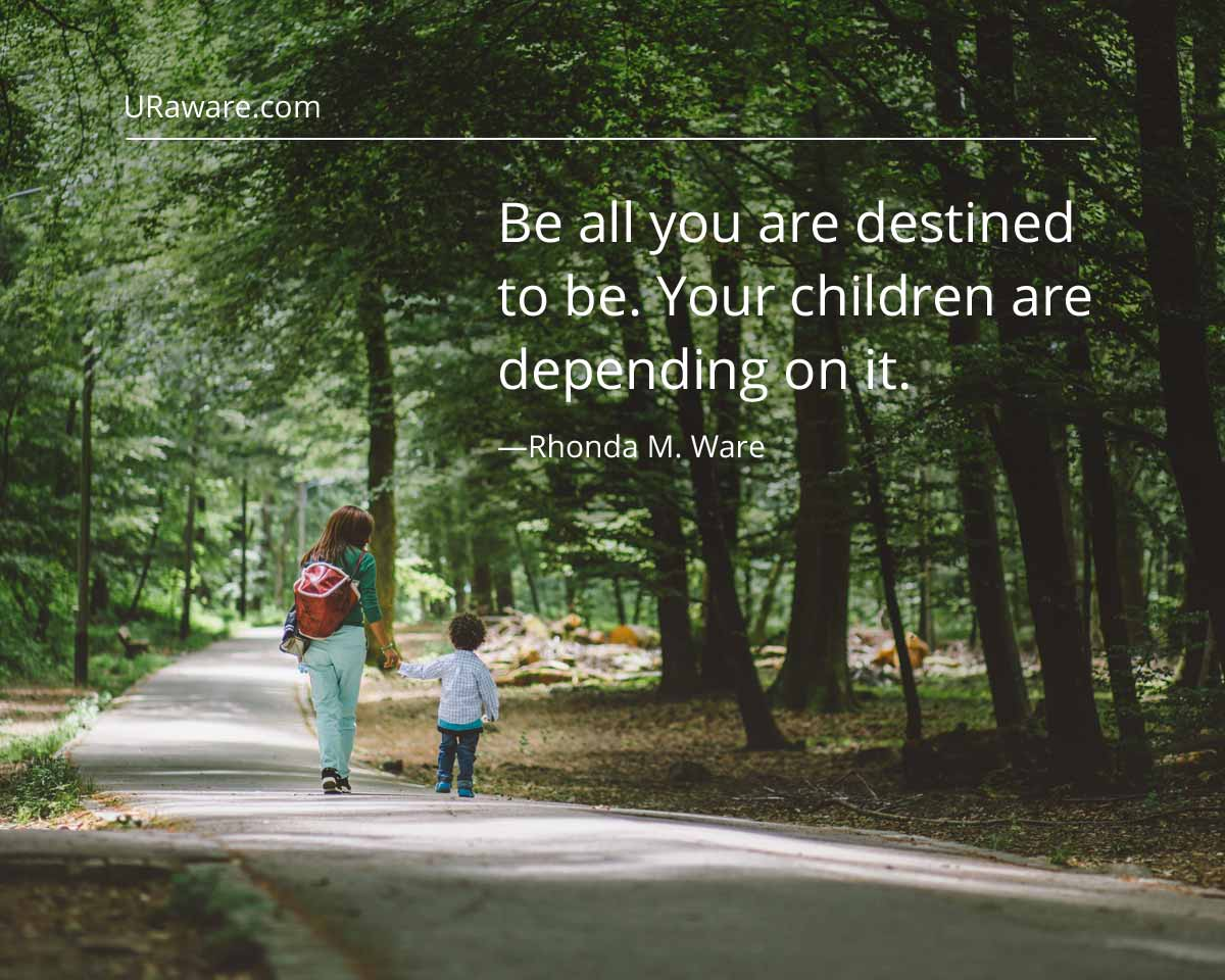 Be all you are destined to be your children depend on it