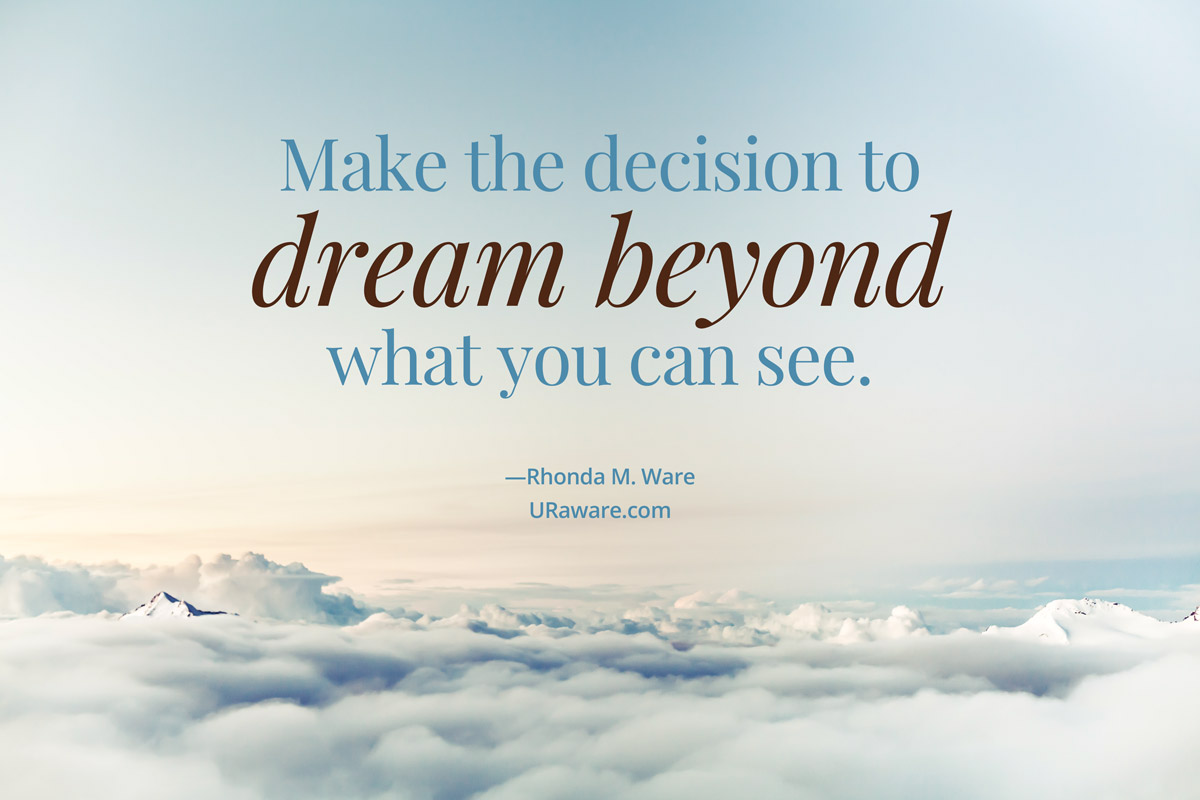 Make the decision to dream beyond what you can see